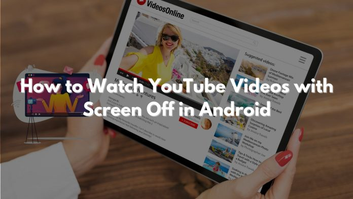 Watch YouTube Videos Screen Off Android